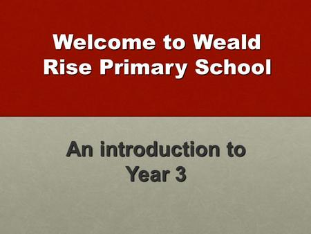 Welcome to Weald Rise Primary School An introduction to Year 3.