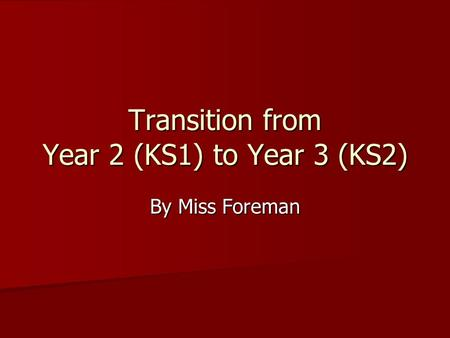 Transition from Year 2 (KS1) to Year 3 (KS2) By Miss Foreman.