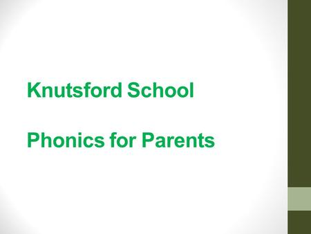 Knutsford School Phonics for Parents. Aims To share how phonics is taught at Knutsford. To develop parents' confidence in helping their children with.