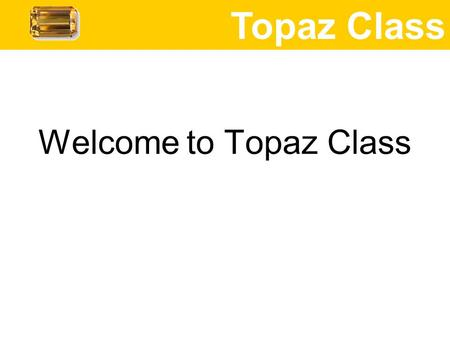 Welcome to Topaz <strong>Class</strong> Topaz <strong>Class</strong>. Mrs Lake Mrs Douglas – TA in <strong>class</strong> every morning and most afternoons, also teaches <strong>for</strong> the last hour on Thursday afternoon.