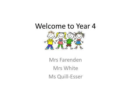 Welcome to Year 4 Mrs Farenden Mrs White Ms Quill-Esser.