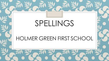 SPELLINGS HOLMER GREEN FIRST SCHOOL. New National Curriculum fully implemented September 2016 with emphasis on: Higher expectations across the curriculum.