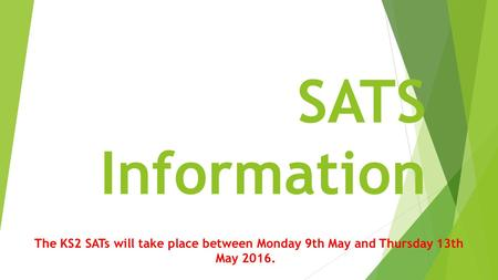 SATS Information The KS2 SATs will take place between Monday 9th May and Thursday 13th May 2016.