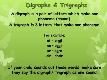 Digraphs & Trigraphs A digraph is a pair of letters which make one phoneme (sound). A trigraph is 3 letters that make one phoneme. For example; ai - snail.