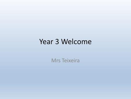 Year 3 Welcome Mrs Teixeira. Staffing Class Teacher – Mrs Teixeira Support Staff – Mrs O'Connor and Mrs Brunt Wednesday afternoon (Geography and Art)