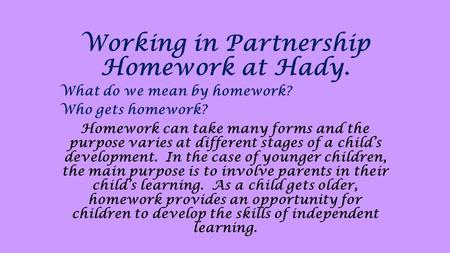 Working in Partnership Homework at Hady. What do we mean by homework? Who gets homework? Homework can take many forms and the purpose varies at different.