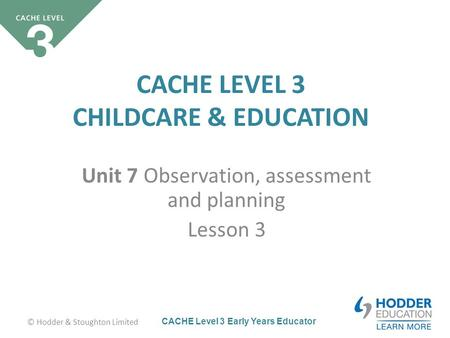 CACHE Level 3 Early Years Educator CACHE LEVEL 3 CHILDCARE & EDUCATION Unit 7 Observation, assessment and planning Lesson 3 © Hodder & Stoughton Limited.