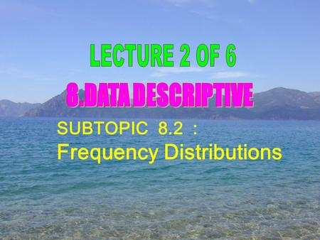 SUBTOPIC 8.2 : Frequency Distributions. (a) Clarify the important terms in the construction of frequency table; class interval, class limit, class boundary,