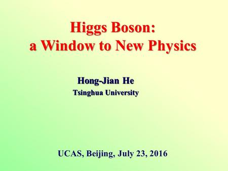 Hong-Jian He Tsinghua University Higgs Boson: a Window to New Physics UCAS, Beijing, July 23, 2016.