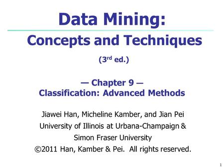 1 Data Mining: Concepts and Techniques (3 rd ed.) — Chapter 9 — Classification: Advanced Methods Jiawei Han, Micheline Kamber, and Jian Pei University.
