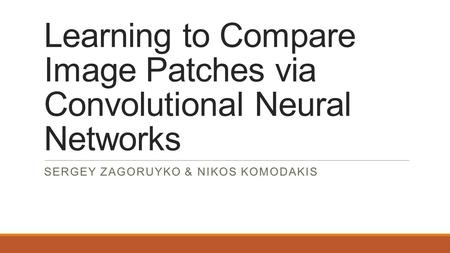 Learning to Compare Image Patches via Convolutional Neural Networks SERGEY ZAGORUYKO & NIKOS KOMODAKIS.