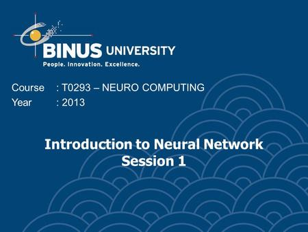 Introduction to Neural Network Session 1 Course: T0293 – NEURO COMPUTING Year: 2013.