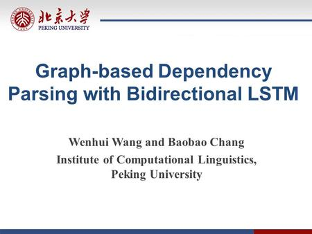 Graph-based Dependency Parsing with Bidirectional LSTM Wenhui Wang and Baobao Chang Institute of Computational Linguistics, Peking University.