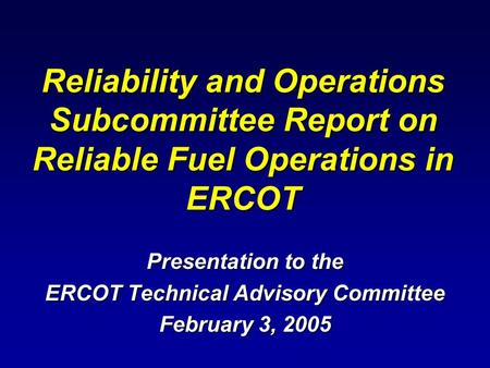 Reliability and Operations Subcommittee Report on Reliable Fuel Operations in ERCOT Presentation to the ERCOT Technical Advisory Committee February 3,