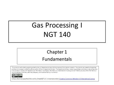 "Gas Processing I NGT 140 Chapter 1 Fundamentals ""This product was funded by a grant awarded by the U.S. Department of Labor's Employment and Training Administration."