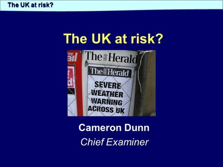 The UK at risk? Cameron Dunn Chief Examiner The UK at risk?