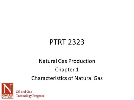 Oil and Gas Technology Program Oil and Gas Technology Program PTRT 2323 Natural Gas Production Chapter 1 Characteristics of Natural Gas.