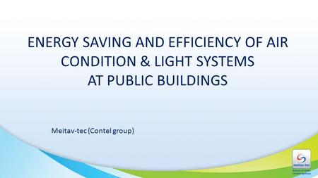ENERGY SAVING AND EFFICIENCY OF AIR CONDITION & LIGHT SYSTEMS AT PUBLIC BUILDINGS Meitav-tec (Contel group)