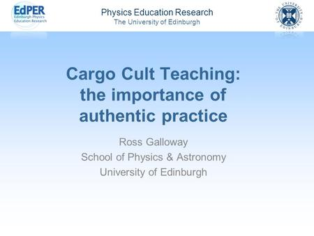 Physics Education Research The University of Edinburgh Cargo Cult Teaching: the importance of authentic practice Ross Galloway School of Physics & Astronomy.