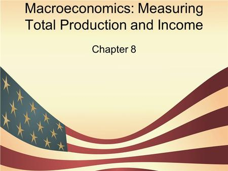 Macroeconomics: Measuring Total Production and Income Chapter 8.