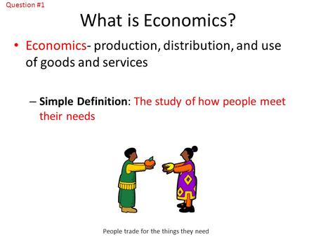 What is Economics? Economics- production, distribution, and use of goods and services – Simple Definition: The study of how people meet their needs People.