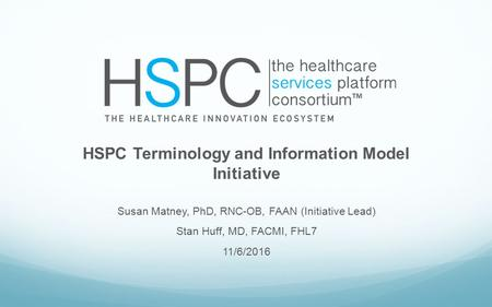 HSPC Terminology and Information Model Initiative Susan Matney, PhD, RNC-OB, FAAN (Initiative Lead) Stan Huff, MD, FACMI, FHL7 11/6/2016.