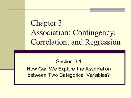 Chapter 3 Association: Contingency, Correlation, and Regression Section 3.1 How Can We Explore the Association between Two Categorical Variables?