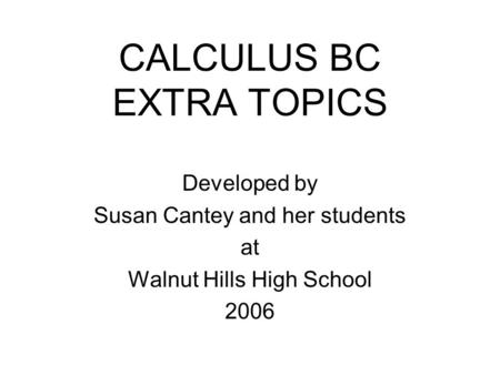 CALCULUS BC EXTRA TOPICS Developed by Susan Cantey and her students at Walnut Hills High School 2006.