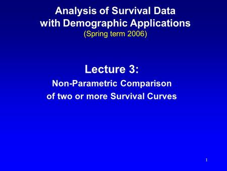 1 Analysis of Survival Data with Demographic Applications (Spring term 2006) Lecture 3: Non-Parametric Comparison of two or more Survival Curves.