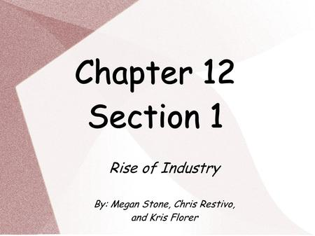 Chapter 12 Section 1 Rise of Industry By: Megan Stone, Chris Restivo, and Kris Florer.