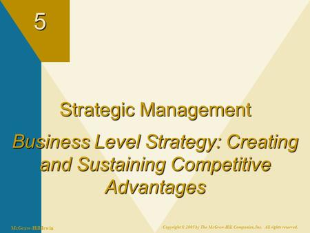 McGraw-Hill/Irwin Copyright © 2005 by The McGraw-Hill Companies, Inc. All rights reserved.5 Strategic Management Business Level Strategy: Creating and.