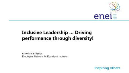 Inclusive Leadership … Driving performance through diversity! Anne-Marie Senior Employers Network for Equality & Inclusion.