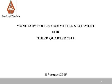 1 MONETARY POLICY COMMITTEE STATEMENT FOR THIRD QUARTER th August 2015 Bank of Zambia.