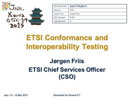 Jeju, 13 – 16 May 2013Standards for Shared ICT ETSI Conformance and Interoperability Testing Jørgen Friis ETSI Chief Services Officer (CSO) Document No: