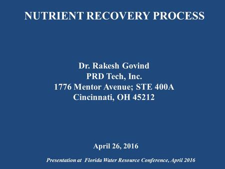 NUTRIENT RECOVERY PROCESS Dr. Rakesh Govind PRD Tech, Inc Mentor Avenue; STE 400A Cincinnati, OH Presentation at Florida Water Resource Conference,