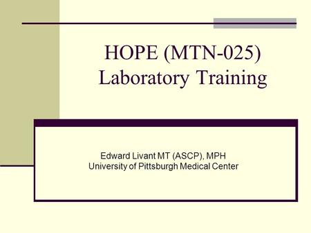 HOPE (MTN-025) Laboratory Training Edward Livant MT (ASCP), MPH University of Pittsburgh Medical Center.