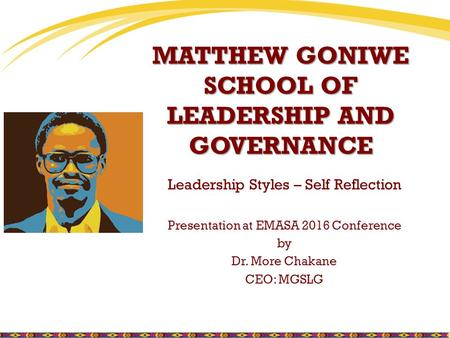 MATTHEW GONIWE SCHOOL OF LEADERSHIP AND GOVERNANCE Leadership Styles – Self Reflection Presentation at EMASA 2016 Conference by Dr. More Chakane CEO: MGSLG.