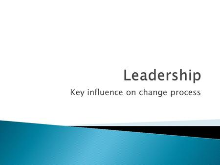 Key influence on change process.  Leadership ◦ Deciding on a direction for a company and inspiring staff to achieve corporate objectives  Management.