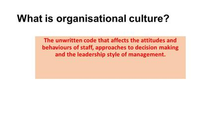 What is organisational culture? The unwritten code that affects the attitudes and behaviours of staff, approaches to decision making and the leadership.