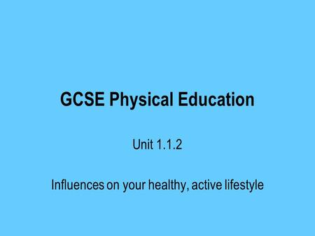 GCSE Physical Education Unit Influences on your healthy, active lifestyle.