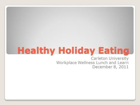 Healthy Holiday Eating Carleton University Workplace Wellness Lunch and Learn December 8, 2011.