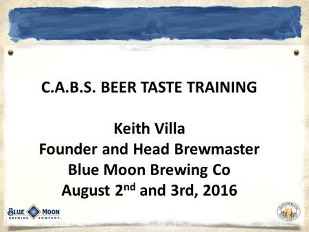 C.A.B.S. BEER TASTE TRAINING Keith Villa Founder and Head Brewmaster Blue Moon Brewing Co August 2 nd and 3rd, 2016.