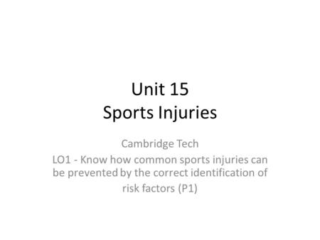 Unit 15 Sports Injuries Cambridge Tech LO1 - Know how common sports injuries can be prevented by the correct identification of risk factors (P1)