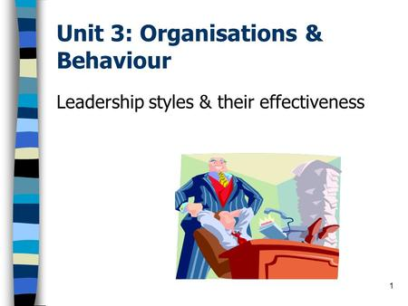 1 Unit 3: Organisations & Behaviour Leadership styles & their effectiveness.