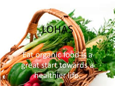LOHAS Eat organic food is a great start towards a healthier life.