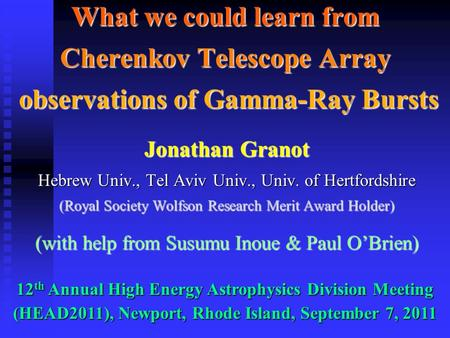 What we could learn from Cherenkov Telescope Array observations of Gamma-Ray Bursts Jonathan Granot Hebrew Univ., Tel Aviv Univ., Univ. of Hertfordshire.