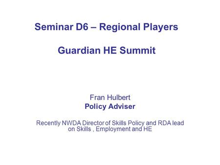 Seminar D6 – Regional Players Guardian HE Summit Fran Hulbert Policy Adviser Recently NWDA Director of Skills Policy and RDA lead on Skills, Employment.