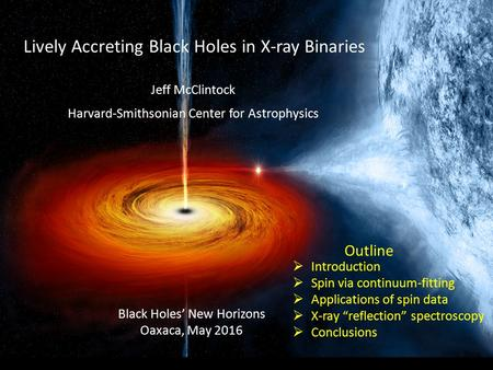 Lively Accreting Black Holes in X-ray Binaries Jeff McClintock Harvard-Smithsonian Center for Astrophysics Black Holes' New Horizons Oaxaca, May 2016 