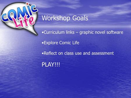 Workshop Goals Curriculum links – graphic novel software Explore Comic Life Reflect on class use and assessment PLAY!!!