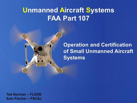 Unmanned Aircraft Systems FAA Part 107 Operation and Certification of Small Unmanned Aircraft Systems Ted Norman – FLDOE Sam Fischer – FSC&J.
